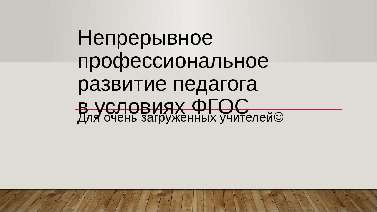 Непрерывное профессиональное развитие педагога в условиях ФГОС Для очень загр...