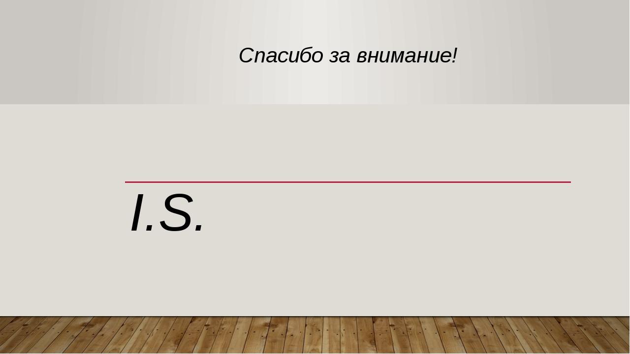 Спасибо за внимание! I.S.