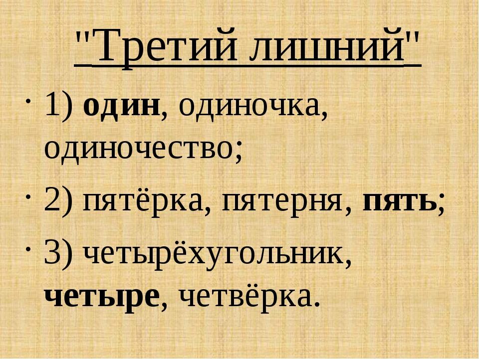 """Третий лишний"" 1) один, одиночка, одиночество; 2) пятёрка, пятерня, пять; 3..."