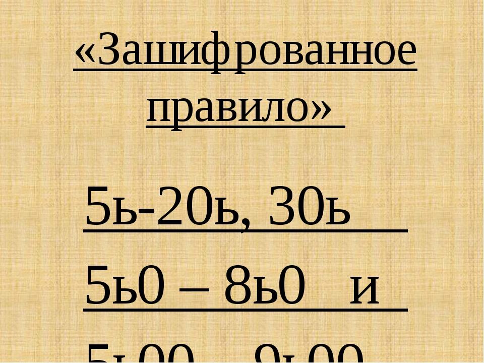 «Зашифрованное правило» 5ь-20ь, 30ь 5ь0 – 8ь0 и 5ь00 – 9ь00