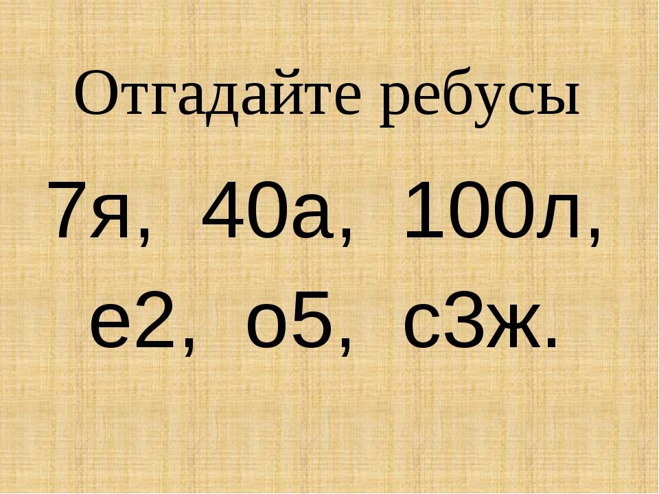 Отгадайте ребусы 7я, 40а, 100л, е2, о5, с3ж.