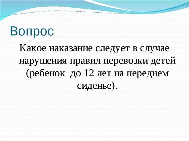 Вопрос Какое наказание следует в случае нарушения правил перевозки детей (реб...
