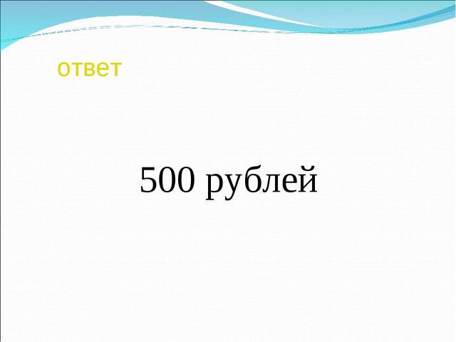 ответ 500 рублей