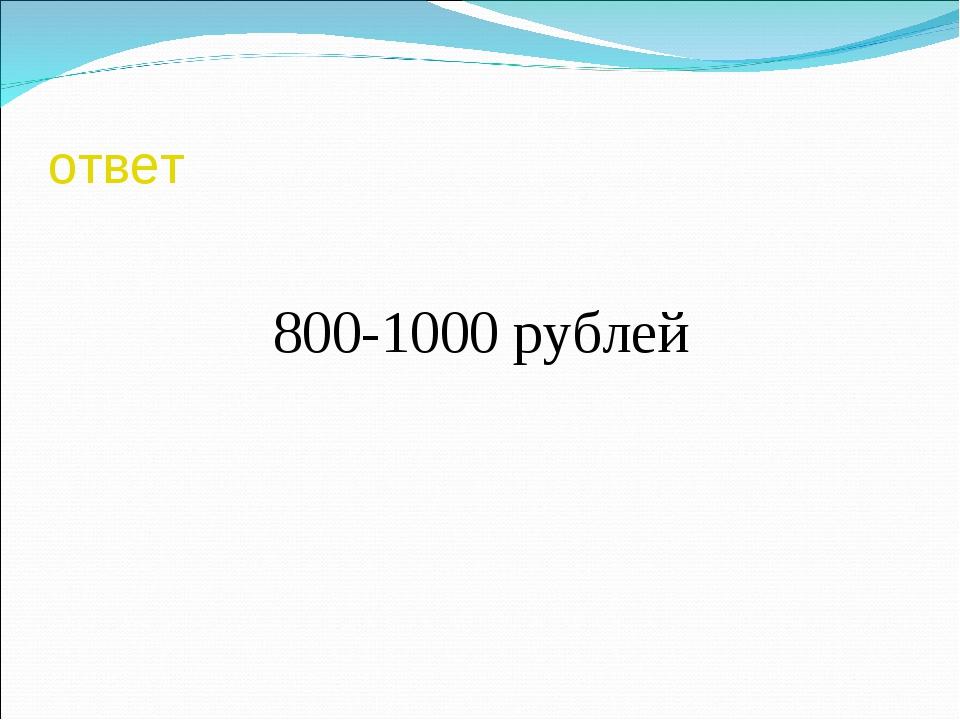 ответ 800-1000 рублей