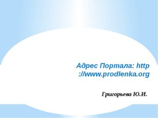 Адрес Портала: http://www.prodlenka.org Григорьева Ю.И.