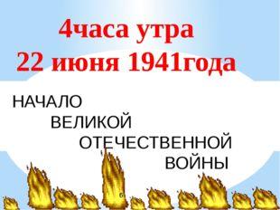 4часа утра 22 июня 1941года НАЧАЛО ВЕЛИКОЙ ОТЕЧЕСТВЕННОЙ ВОЙНЫ