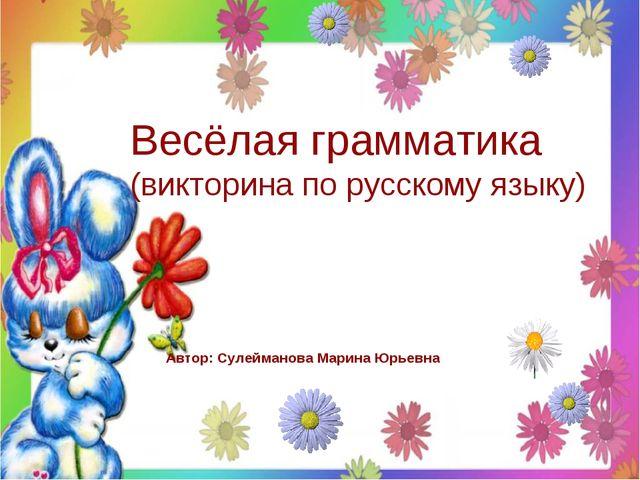 Весёлая грамматика (викторина по русскому языку) Автор: Сулейманова Марина Юр...