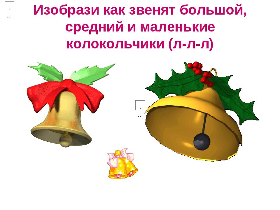 Изобрази как звенят большой, средний и маленькие колокольчики (л-л-л)