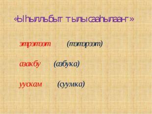 этрэтээт (тэтэрээт) азакбу (азбука) уускам (суумка) «Ыһыллыбыт тылы сааһылааҥ»