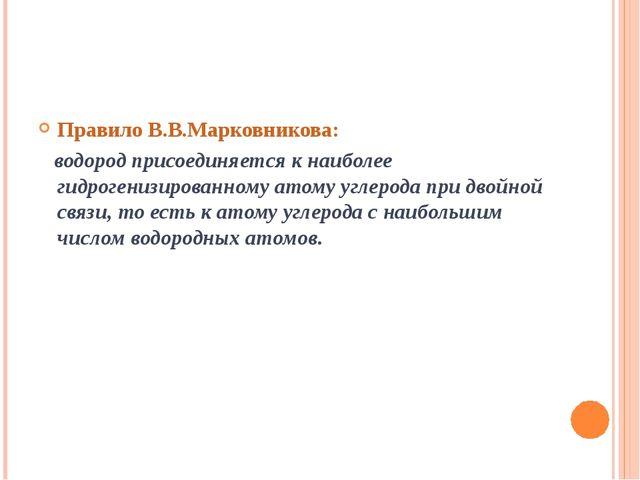 Правило В.В.Марковникова: водород присоединяется к наиболее гидрогенизированн...