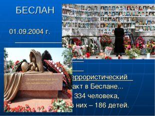 БЕСЛАН 01.09.2004 г. Террористический акт в Беслане... 334 человека, из них –