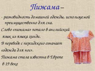 Пижама – - разновидность домашней одежды, используемой преимущественно для сн