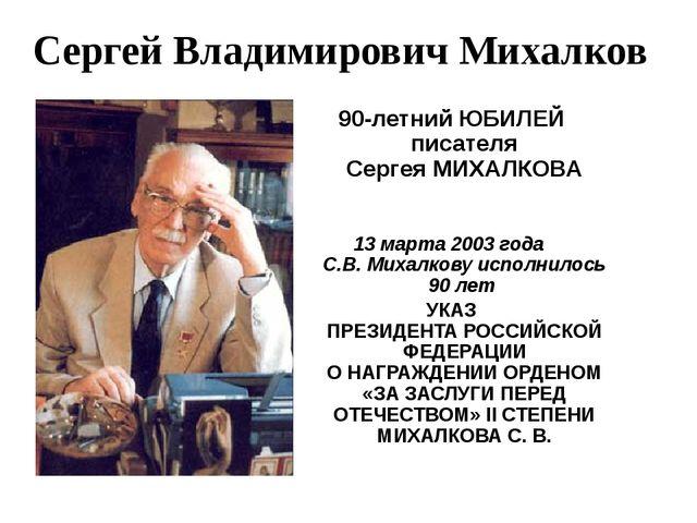 90-летний ЮБИЛЕЙ писателя Сергея МИХАЛКОВА 13 марта 2003 года C.В. Михалкову...