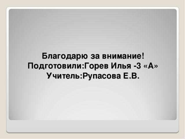 Благодарю за внимание! Подготовили:Горев Илья -3 «А» Учитель:Рупасова Е.В.