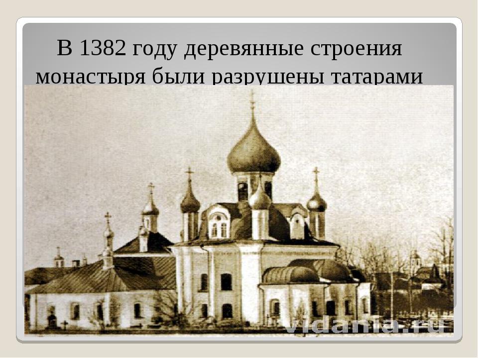 В 1382 году деревянные строения монастыря были разрушены татарами