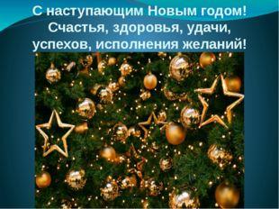 С наступающим Новым годом! Счастья, здоровья, удачи, успехов, исполнения жела