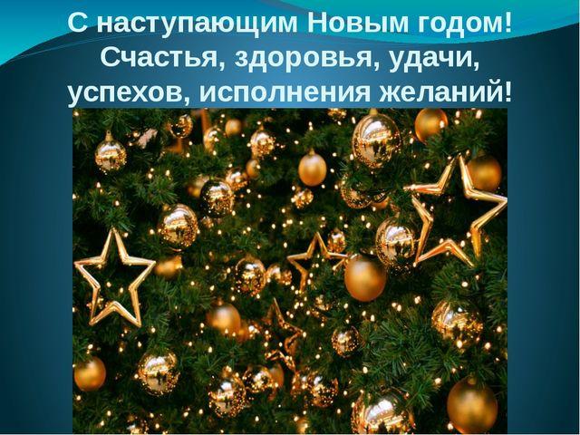 С наступающим Новым годом! Счастья, здоровья, удачи, успехов, исполнения жела...