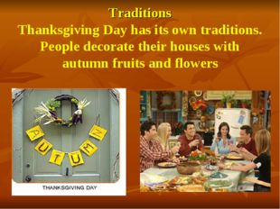 Traditions Thanksgiving Day has its own traditions. People decorate their hou