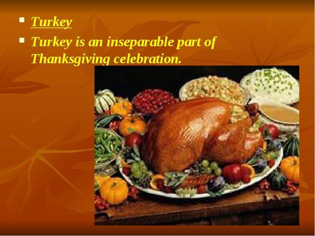 Turkey Turkey is an inseparable part of Thanksgiving celebration.