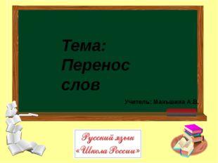 Учитель: Маньшина А.В. Тема: Перенос слов