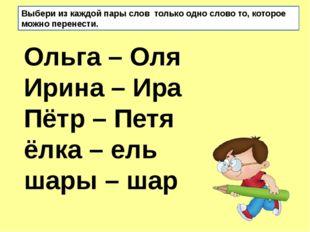 Ольга – Оля Ирина – Ира Пётр – Петя ёлка – ель шары – шар Выбери из каждо