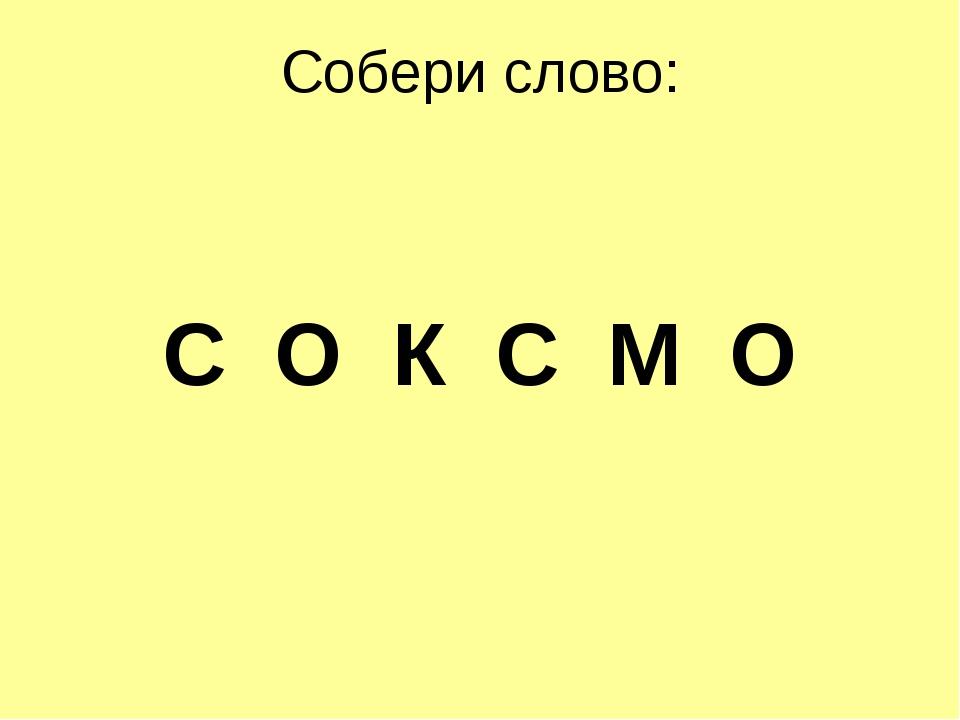 Собери слово: С О К С М О
