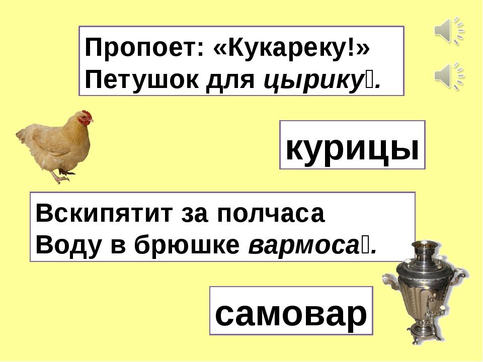 Пропоет: «Кукареку!» Петушок для цырику́. курицы Вскипятит за полчаса Воду в...