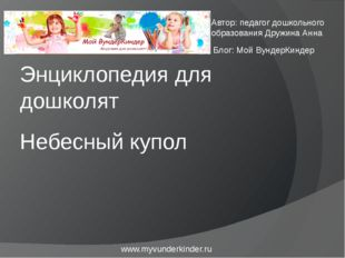 Небесный купол Энциклопедия для дошколят www.myvunderkinder.ru Автор: педагог