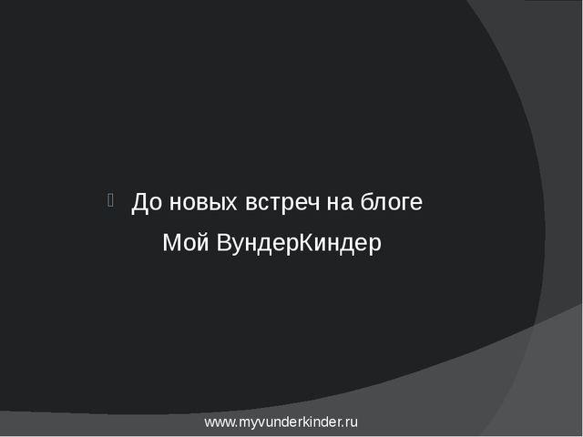 До новых встреч на блоге Мой ВундерКиндер www.myvunderkinder.ru