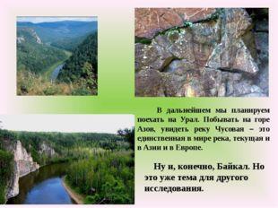 В дальнейшем мы планируем поехать на Урал. Побывать на горе Азов, увидеть ре