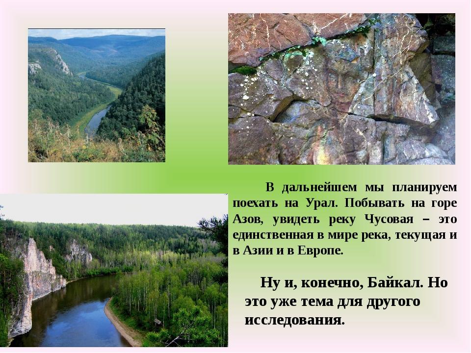 В дальнейшем мы планируем поехать на Урал. Побывать на горе Азов, увидеть ре...