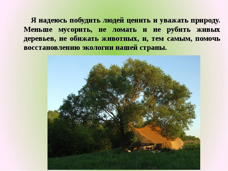 Я надеюсь побудить людей ценить и уважать природу. Меньше мусорить, не ломат...