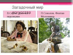 Загадочный мир искусства В.Серов. Девочка с персиками П.Соколов. Фонтан Молоч