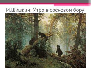 И.Шишкин. Утро в сосновом бору