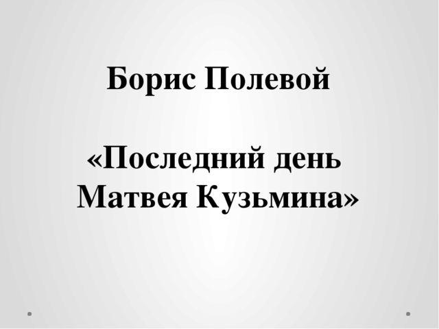 Борис Полевой «Последний день Матвея Кузьмина»