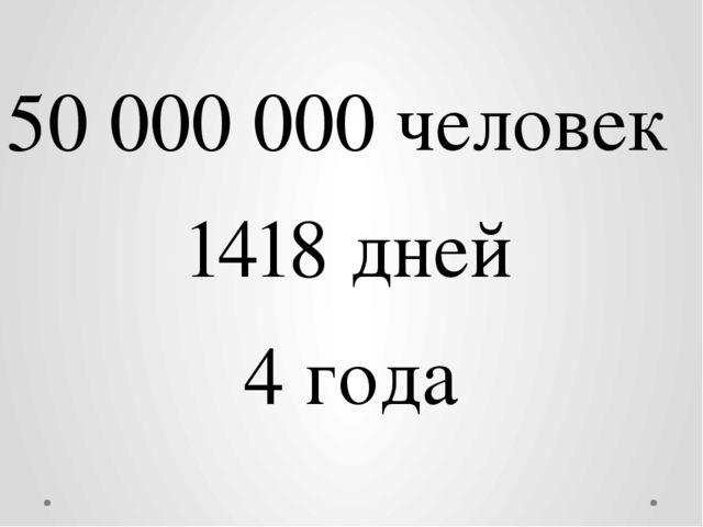 50 000 000 человек 1418 дней 4 года