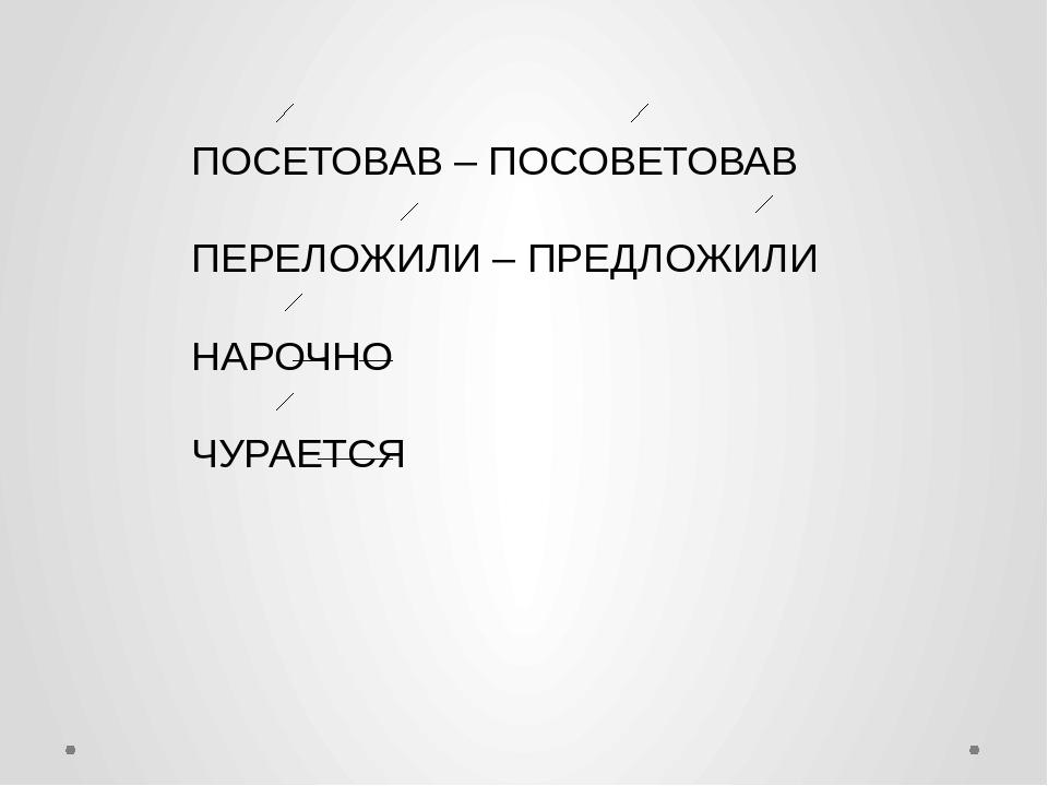 ПОСЕТОВАВ – ПОСОВЕТОВАВ ПЕРЕЛОЖИЛИ – ПРЕДЛОЖИЛИ НАРОЧНО ЧУРАЕТСЯ