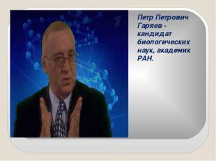 Петр Петрович Гаряев - кандидат биологических наук, академик РАН.
