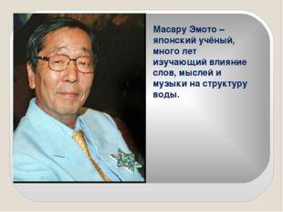 Масару Эмото – японский учёный, много лет изучающий влияние слов, мыслей и му