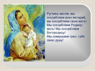 Ругаясь матом, мы оскорбляем всех матерей, мы оскорбляем свою мать! Мы оскорб