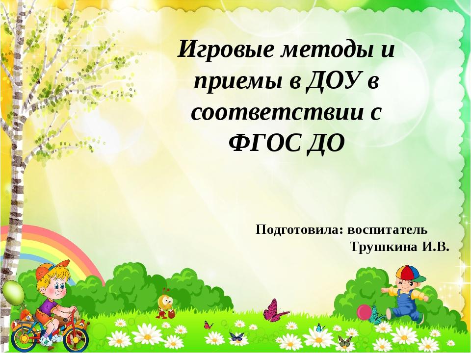 Игровые методы и приемы в ДОУ в соответствии с ФГОС ДО Подготовила: воспитате...