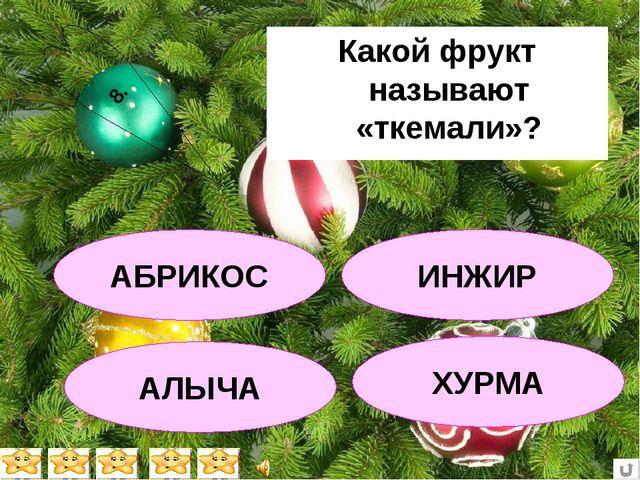 Какой фрукт называют «ткемали»? АБРИКОС АЛЫЧА ХУРМА ИНЖИР 8.