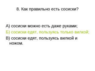 8. Как правильно есть сосиски? А) сосиски можно есть даже руками; Б) сосиски