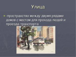 Улица -пространство между двумя рядами домов с местом для прохода людей и про