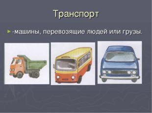 Транспорт -машины, перевозящие людей или грузы.