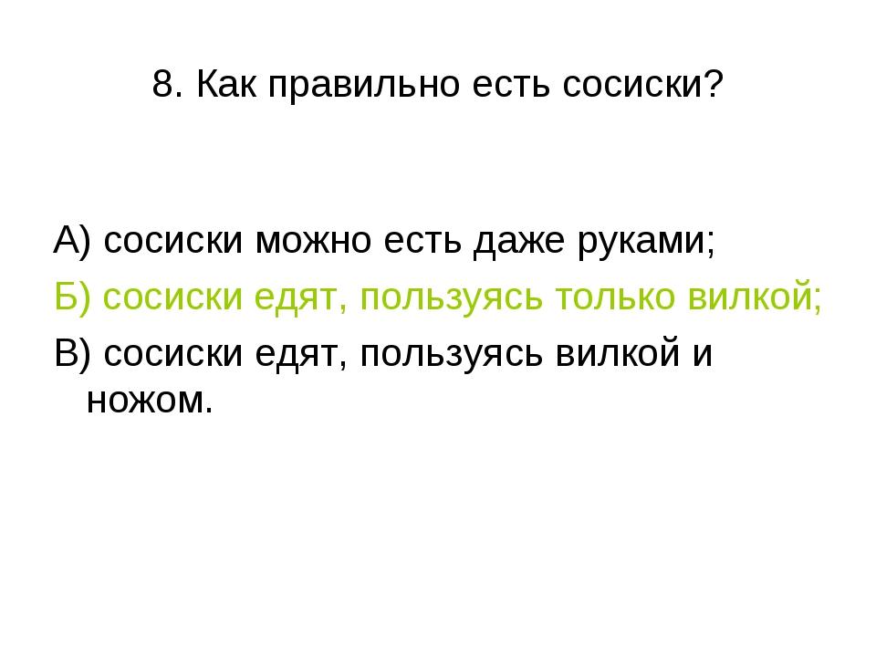 8. Как правильно есть сосиски? А) сосиски можно есть даже руками; Б) сосиски...