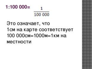 1:100 000= Это означает, что 1см на карте соответствует 100 000см=1000м=1км н