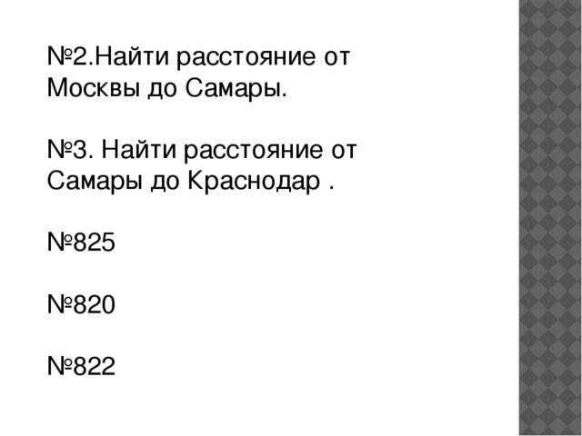 №2.Найти расстояние от Москвы до Самары. №3. Найти расстояние от Самары до Кр...