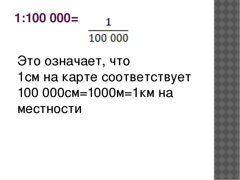 1:100 000= Это означает, что 1см на карте соответствует 100 000см=1000м=1км н...
