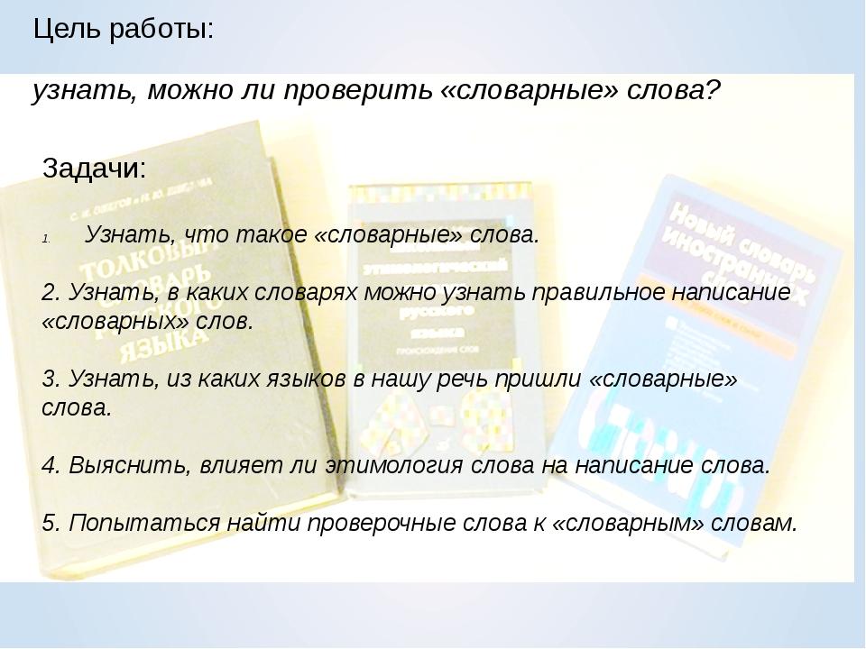 Цель работы: узнать, можно ли проверить «словарные» слова? Задачи: Узнать, чт...